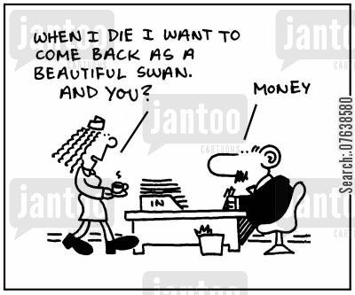 religious belief cartoon humor: 'When I die I want to come back as a beautiful swan. And you? Money'