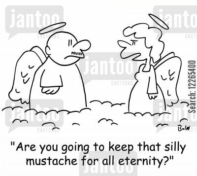 all cartoon humor: 'Are you going to keep that silly mustache for all eternity?'