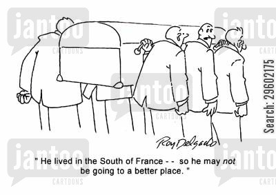 high life cartoon humor: 'He lived in the South of France - - so he may not be going to a better place.'