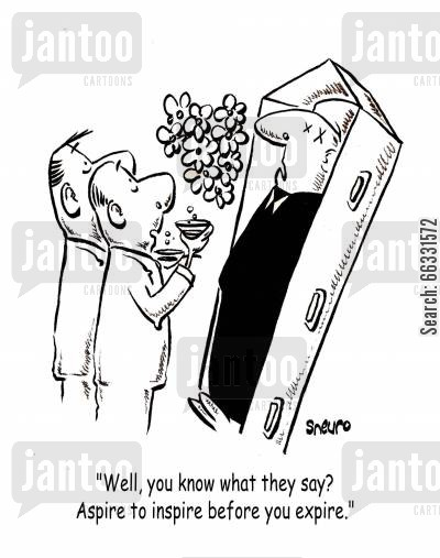 mourner cartoon humor: Well, you know what they say? Aspire to inspire before you expire.