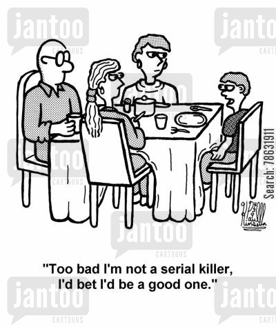 dinner table cartoon humor: 'Too bad I'm not a serial killer, I'd bet I'd be a good one.'