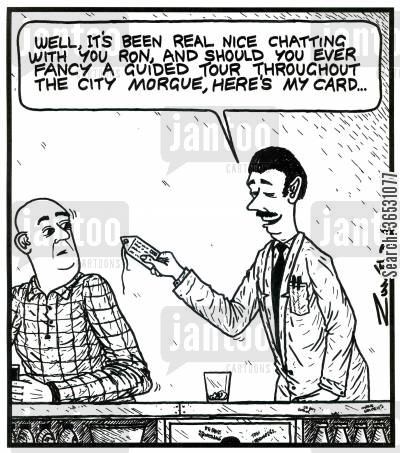 morgues cartoon humor: 'Well,it's been real nice chatting with you Ron,and should you ever fancy a guided tour throughout the City Morgue,here's my card...' (a morgue worker handing over a 'toe tag').