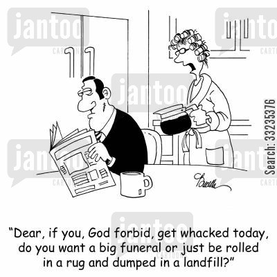 hypothetical questions cartoon humor: 'Dear, if you, God forbid, get whacked today, do you want a big funeral or just be rolled in a rug and dumped in a landfill?'