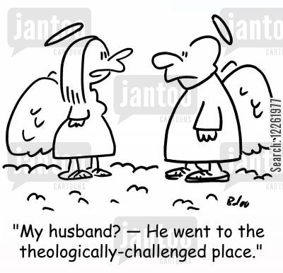 theology cartoon humor: 'My husband? -- He went to the theologically-challenged place.'