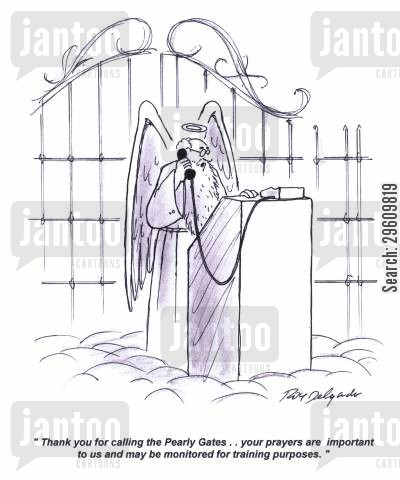 recorded cartoon humor: 'Thank you for calling the Pearly Gates.. your prayers are important to us and may be monitored for training purposes.'