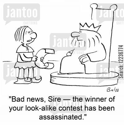 alike cartoon humor: 'Bad news, Sire -- the winner of your look-alike contest has been assassinated.'