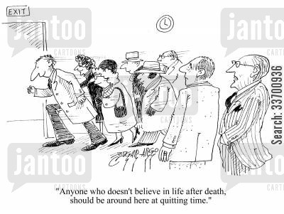 reincarnate cartoon humor: 'Anyone who doesn't believe in life after death, should be around here at quitting time.'