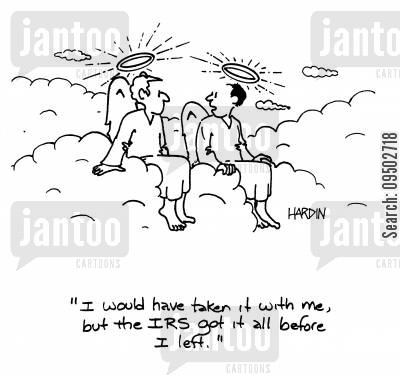 earthly riches cartoon humor: 'I would have it with me, but the IRS got it all before I left.'