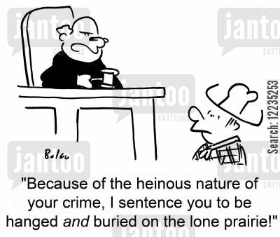 because cartoon humor: 'Beacause of the heinous nature of your crime, I sentence you to be hanged and buried on the lone prairie.'