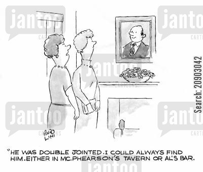 jointed cartoon humor: 'He was double jointed. I could always find him either in McPhearson's Tavern or Al's Bar.'