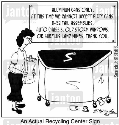 recycling metal cartoon humor: An actual recycling center sign, 'Aluminum Cans Only. At this time we cannot accept dirty cans, B-52 tail assemblies, auto chassis, old storm windows or surplus land mines. Thank you.'