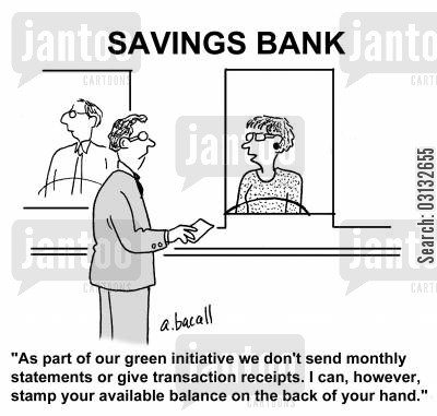 bank balances cartoon humor: 'As part of our green initiative we don't send monthly statements or give transaction receipts. I can however, stamp your available balance on the back of your hand.'