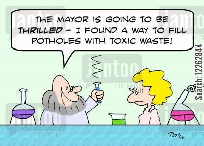 mayors cartoon humor: 'The Mayor is going to be thrilled -- I found a way to fill potholes with toxic waste!'