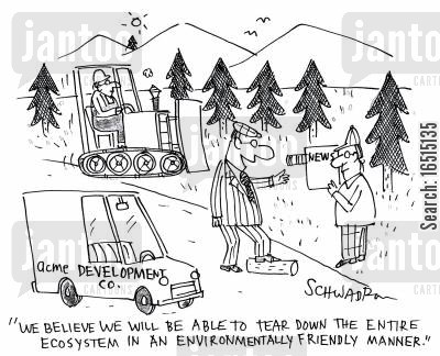 immorality cartoon humor: 'We believe we will be able to tear down the entire ecosystem in an environmentally friendly manner.'