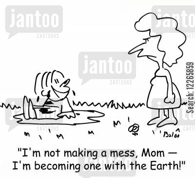 dirts cartoon humor: 'I'm not making a mess, Mom - I'm becoming one with the Earth!'