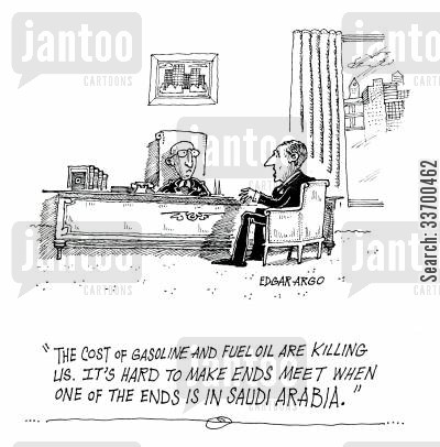 cost of fuel cartoon humor: 'The cost of gasoline and fuel oil are killing us. It's hard to make ends meet when one of the ends is in Saudi Arabia.'