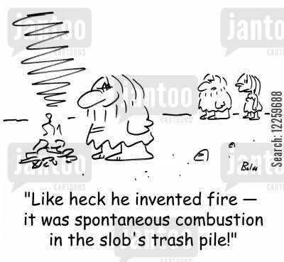 invent fire cartoon humor: 'Like heck he invented fire -- it was spontaneous combustion from the slob's trash pile.'