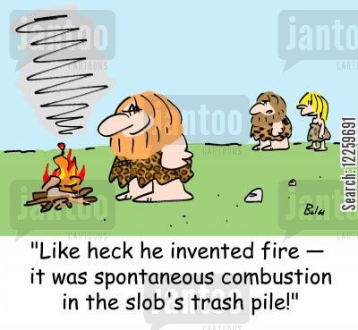 mess cartoon humor: 'Like heck he invented fire -- it was spontaneous combustion from the slob's trash pile.'