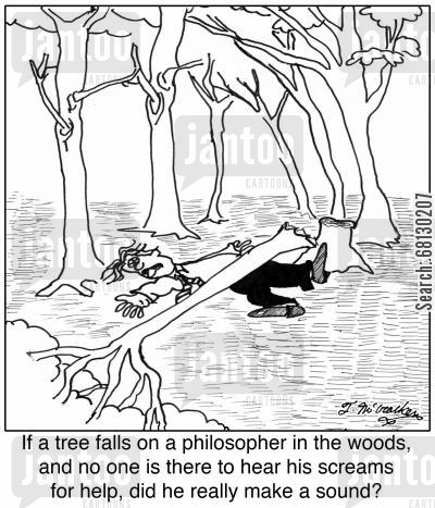 tree falling cartoon humor: If a tree falls on a philosopher in the woods, and no one is there to hear his screams for help, did he really make a sound?