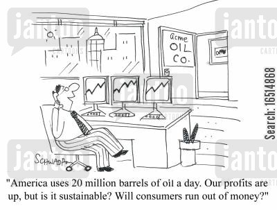 sustainable cartoon humor: 'America uses 20 million barrels of oil a day. Our profits are up, but is it sustainable? Will consumers run out of money?'