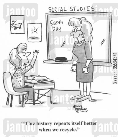 responsible cartoon humor: Student to teacher: 'Cuz history repeats itself better when we recycle.'