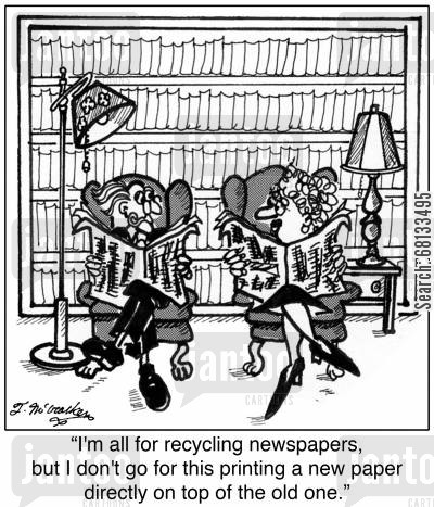 recycling center cartoon humor: 'I'm all for recycling newspapers, but I don't go for this printing a new paper directly on top of the old one.'