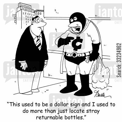 bottle deposit cartoon humor: 'This used to be a dollar sign and I used to do more than just locate returnable bottles.'
