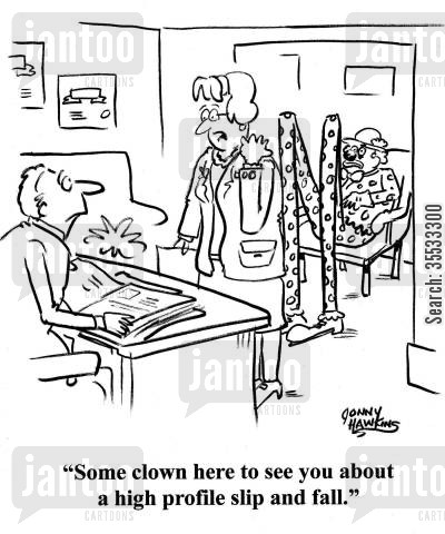 negligence cartoon humor: Secretasry to lawyer: 'Some clown here to see you about a high profile slip and fall.'