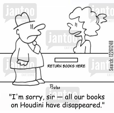escape artist cartoon humor: RETURN BOOKS HERE, 'I'm sorry, sir -- all our books on Houdini have disappeared.'