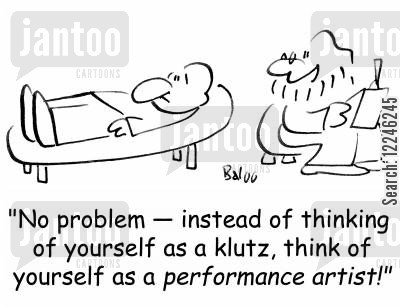 performance artist cartoon humor: 'No problem -- instead of thinking of yourself as a klutz, think of yourself as a performance artist!'
