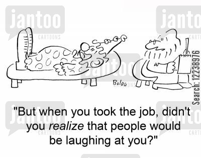 psyhiatrists cartoon humor: 'But when you took the job, didn't you realize that people would be laughing at you?'