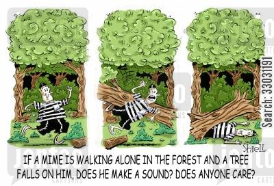 if a tree falls cartoon humor: 'If a mime is walking alone in the forest and a tree falls on him, does he make a sound? Does anyone care?'