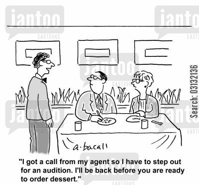 audition cartoon humor: I got a call from my agent so I have to step out for an audition. I'll be back before you are ready for dessert.