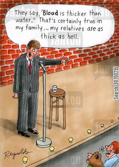 blood is thicker than water cartoon humor: 'They say, 'Blood is thicker than water.' That's certainly true in my family...my relatives are as thick as hell.'