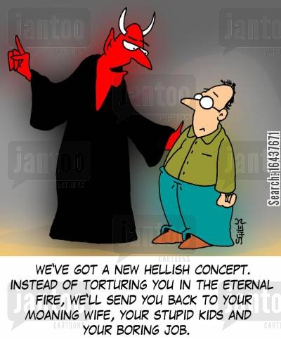 stupid kids cartoon humor: 'We've got a new hellish concept. Instead of torturing you in the eternal fire, we'll send you back to your moaning wife, your stupid kids and your boring job.'