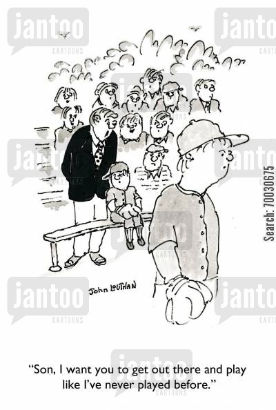 pushy parents cartoon humor: 'Son, I want you to get out there and play like I've never played before.'