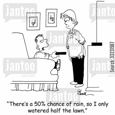 meterorolgy cartoon humor: 'There's a 50 chance of rain, so I only watered half the lawn.'