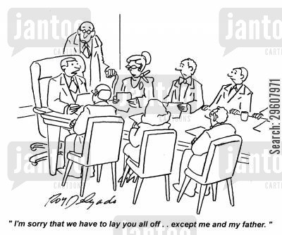 lay off cartoon humor: 'I'm sorry that we have to lay you all off... except me and my father.'