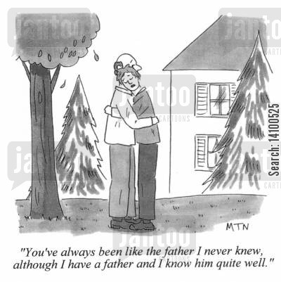 knew cartoon humor: You've always been like the father I never knew, although I have a father and I know him quite well