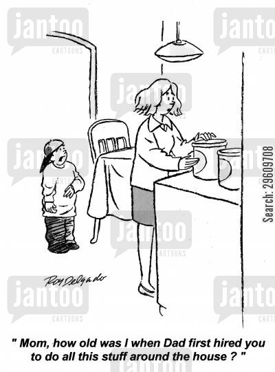 mums cartoon humor: 'Mom, how old was I when dad first hired you to do all this stuff around the house?'