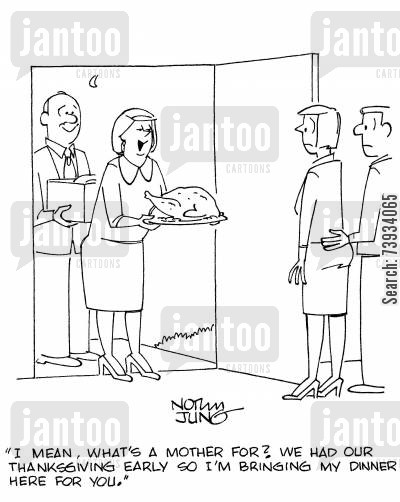 family holiday cartoon humor: 'I mean, what's a mother for? We had our Thanksgiving early so I'm bringing my dinner here for you.'