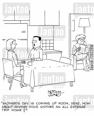 fed up cartoon humor: 'Mother's day is coming up soon, dear. How about giving your mother an all expense trip home?'