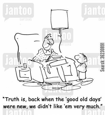 sentimentality cartoon humor: Truth is, back when the 'good old days' were new, we didn't like 'em very much.