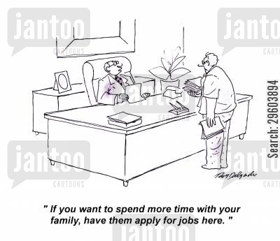 applies cartoon humor: 'If you want to spend more time with your family, have them apply for jobs here.'