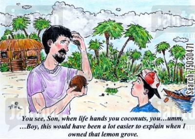 tropical islands cartoon humor: 'You see, Son, when life hands you coconuts, you...ummm, ...Boy this would have been a lot easier to explain when I owned that lemon grove.'
