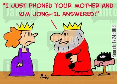 north korealphoned cartoon humor: 'I just phoned your mother and Kim Jong-Il answered!'