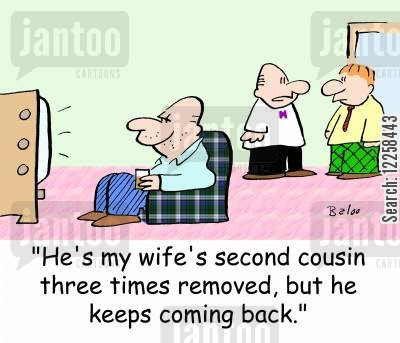 cousins cartoon humor: 'He's my wife's second cousin three times removed, but he keeps coming back.'