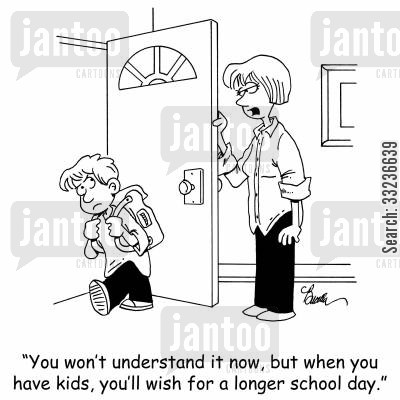 school days cartoon humor: 'You won't understand it now, but when you have kids, you'll wish for a longer school day.'