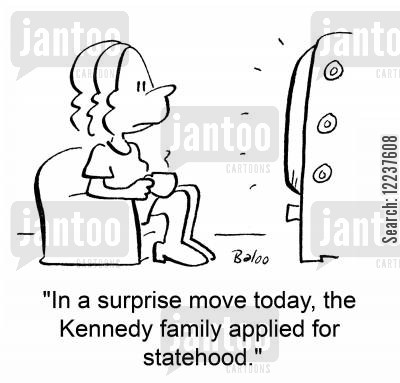 kennedy cartoon humor: 'In a surprise move today, the Kennedy family applied for statehood.'
