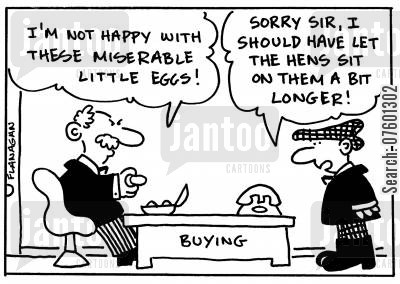 small egg cartoon humor: 'I'm not happy with these miserable little eggs!' 'Sorry sir, I should have let the hens sit on them a bit longer!'